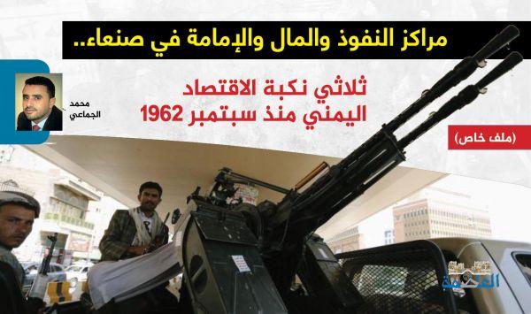 مراكز النفوذ والمال والإمامة في صنعاء.. ثلاثي نكبة الاقتصاد اليمني منذ سبتمبر 1962 (الحلقة 1)