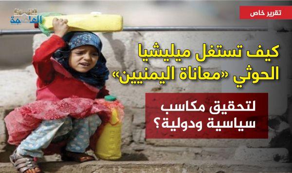 كيف تستغل ميليشيا الحوثي «معاناة اليمنيين» لتحقيق مكاسب سياسية ودولية؟ «تقرير خاص»