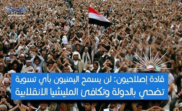 قادة إصلاحيون: الشعب اليمني لن يسمح بأي تسويات تضحي بالدولة وتكافئ الميليشيا الانقلابية