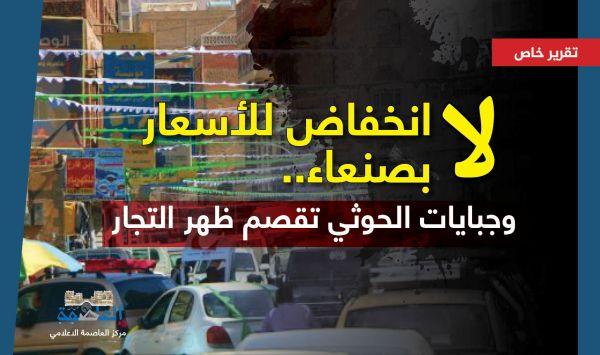 تعافي الريال ولا انخفاض للأسعار بصنعاء.. وجبايات الحوثي تقصم ظهر التجار